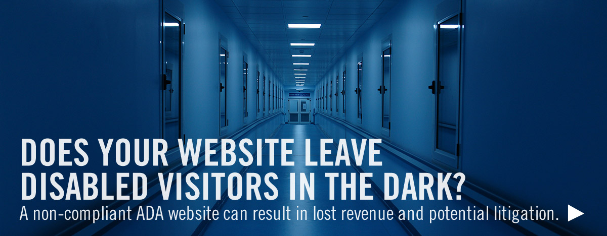 DOES YOUR WEBSITE LEAVE DISABLED VISITORS IN THE DARK?  A non-compliant ADA website can result in lost revenue and potential litigation.